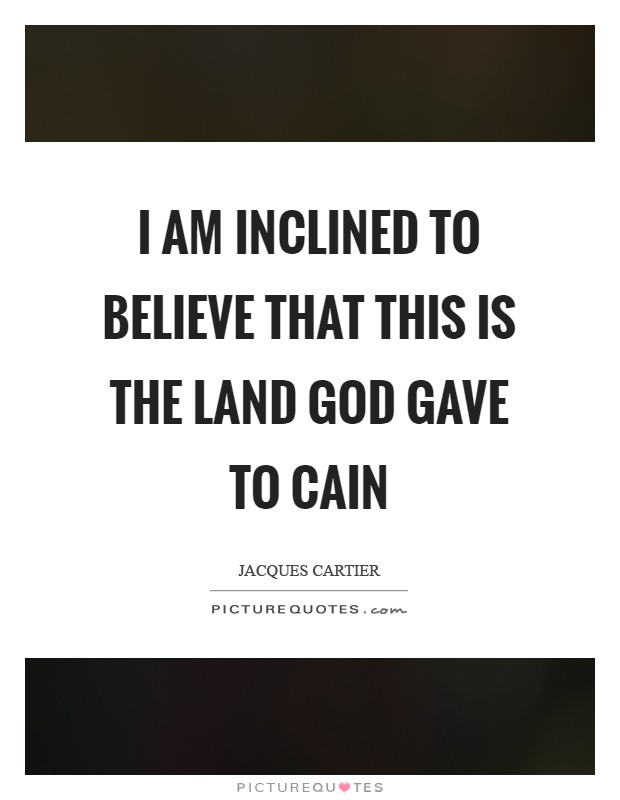 I am inclined to believe that this is the land God gave to Cain Picture Quote #1