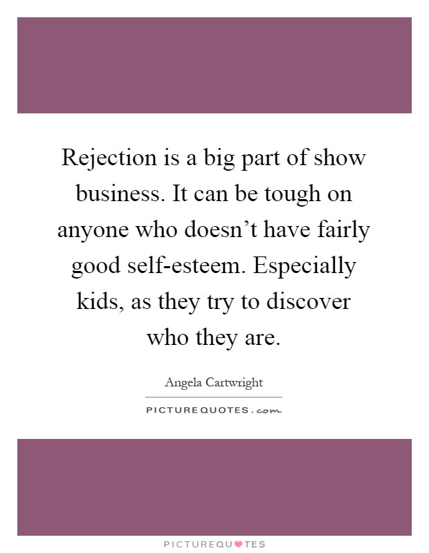 Rejection is a big part of show business. It can be tough on anyone who doesn't have fairly good self-esteem. Especially kids, as they try to discover who they are Picture Quote #1