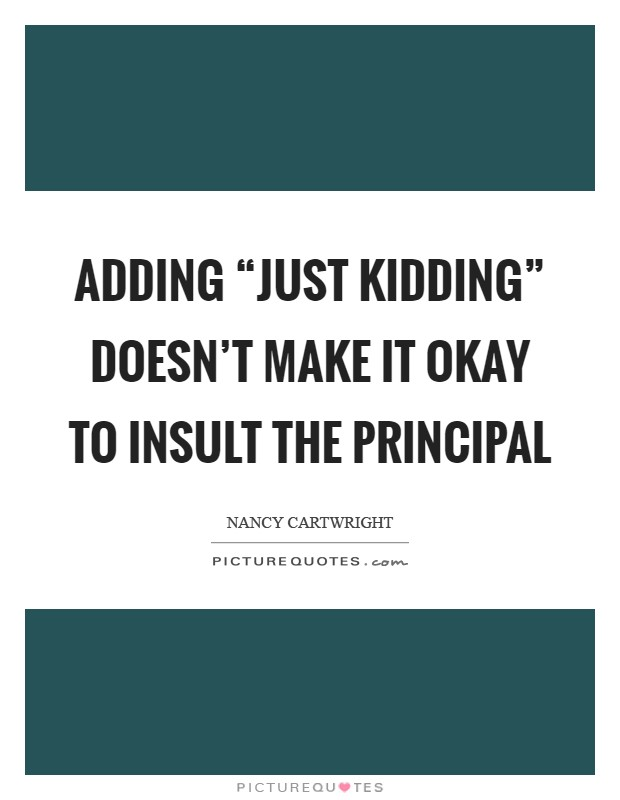 """Adding """"just kidding"""" doesn't make it okay to insult the Principal Picture Quote #1"""
