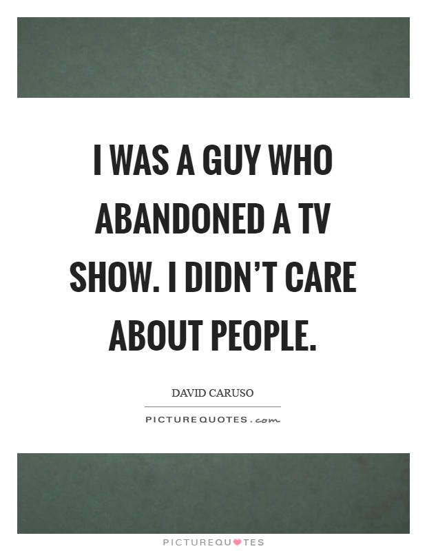 I was a guy who abandoned a TV show. I didn't care about people Picture Quote #1