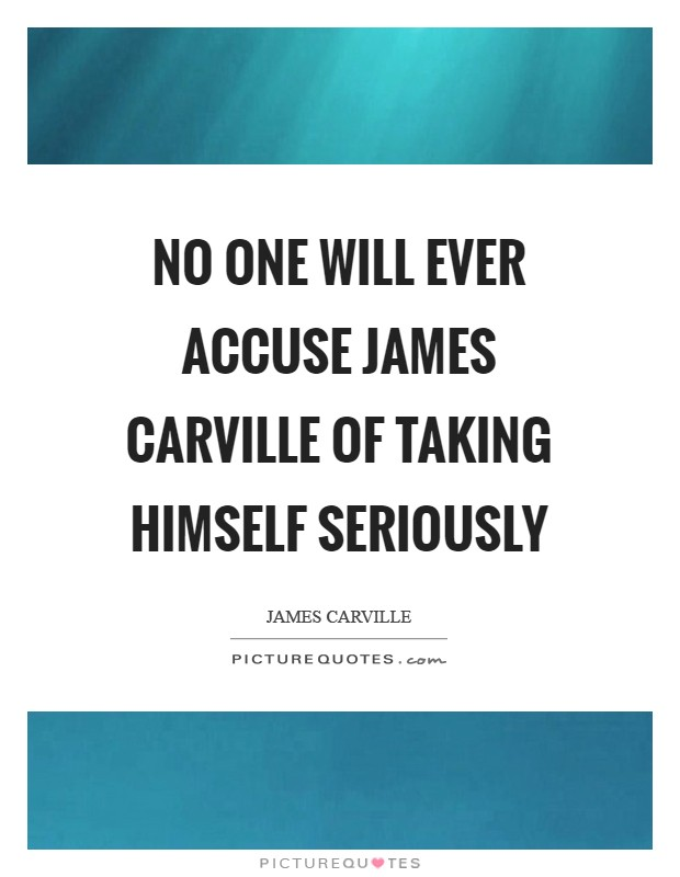 No one will ever accuse James Carville of taking himself seriously Picture Quote #1