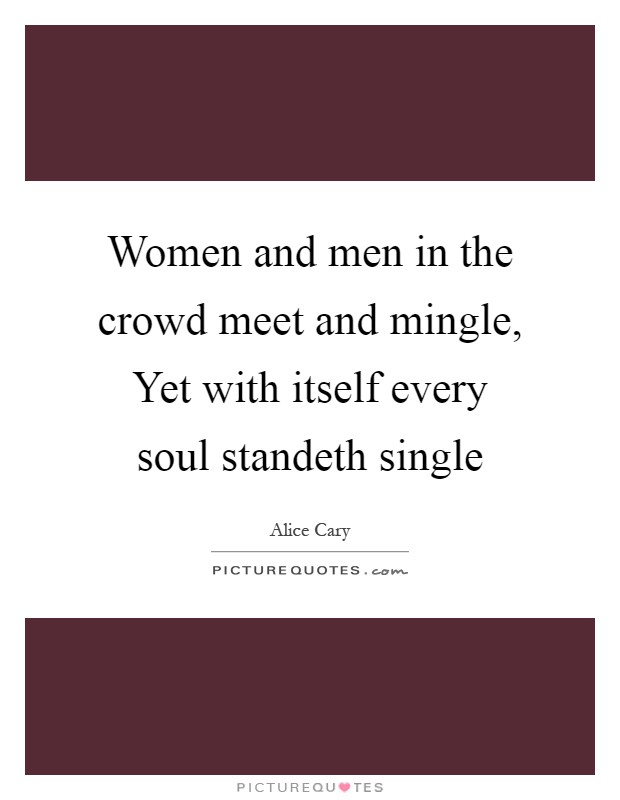 Women and men in the crowd meet and mingle, Yet with itself every soul standeth single Picture Quote #1