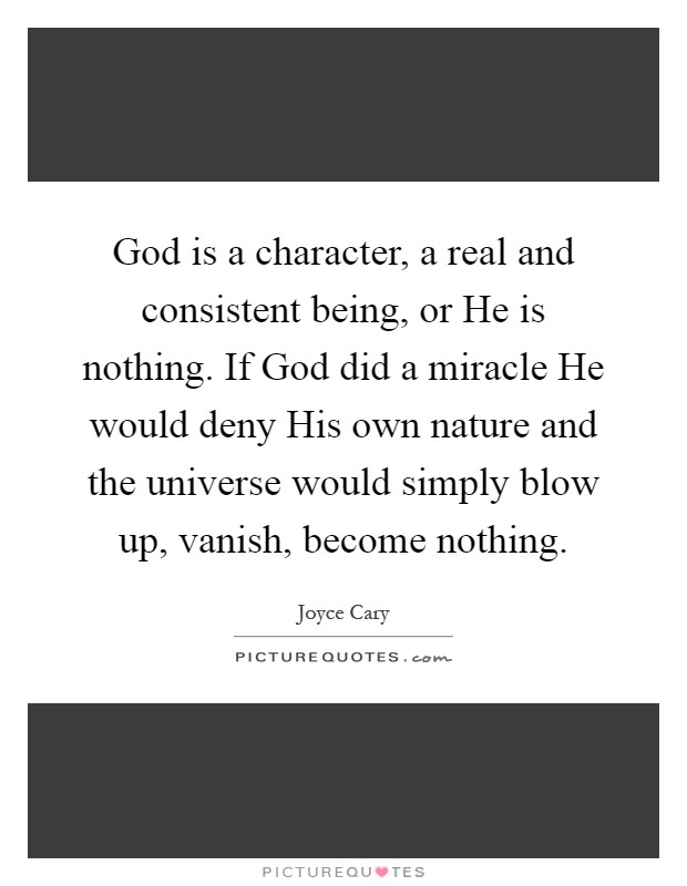 God is a character, a real and consistent being, or He is nothing. If God did a miracle He would deny His own nature and the universe would simply blow up, vanish, become nothing Picture Quote #1