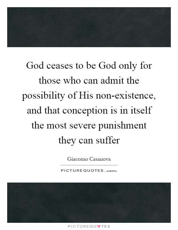 God ceases to be God only for those who can admit the possibility of His non-existence, and that conception is in itself the most severe punishment they can suffer Picture Quote #1