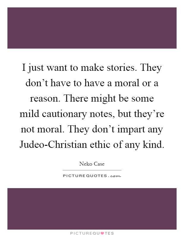 I just want to make stories. They don't have to have a moral or a reason. There might be some mild cautionary notes, but they're not moral. They don't impart any Judeo-Christian ethic of any kind Picture Quote #1
