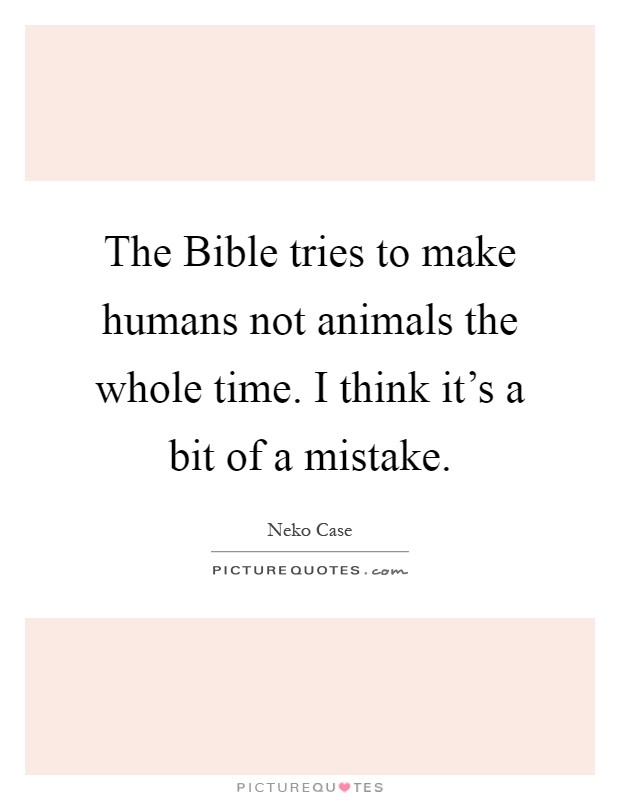 The Bible tries to make humans not animals the whole time. I think it's a bit of a mistake Picture Quote #1