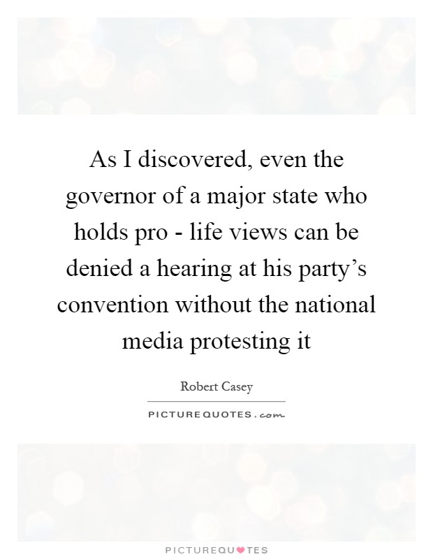 As I discovered, even the governor of a major state who holds pro - life views can be denied a hearing at his party's convention without the national media protesting it Picture Quote #1