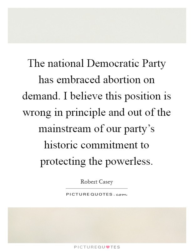 The national Democratic Party has embraced abortion on demand. I believe this position is wrong in principle and out of the mainstream of our party's historic commitment to protecting the powerless Picture Quote #1