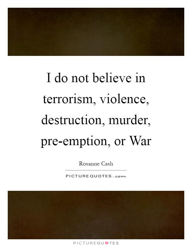 I do not believe in terrorism, violence, destruction, murder, pre-emption, or War Picture Quote #1