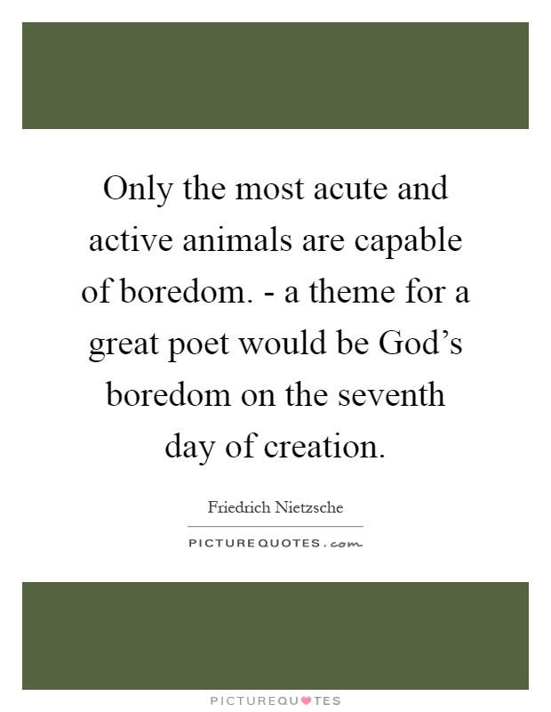 Only the most acute and active animals are capable of boredom. - a theme for a great poet would be God's boredom on the seventh day of creation Picture Quote #1