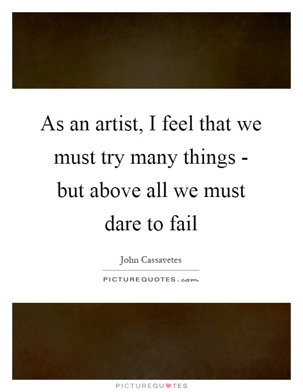 As an artist, I feel that we must try many things - but above all we must dare to fail Picture Quote #1