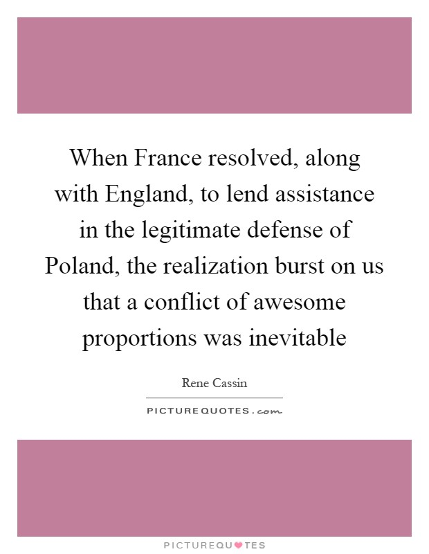 When France resolved, along with England, to lend assistance in the legitimate defense of Poland, the realization burst on us that a conflict of awesome proportions was inevitable Picture Quote #1