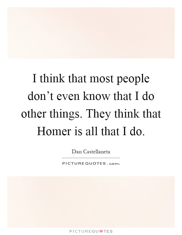 I think that most people don't even know that I do other things. They think that Homer is all that I do Picture Quote #1