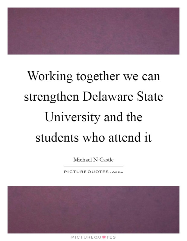 Working together we can strengthen Delaware State University and the students who attend it Picture Quote #1