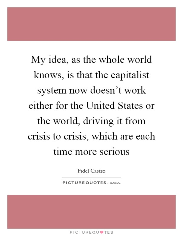 My idea, as the whole world knows, is that the capitalist system now doesn't work either for the United States or the world, driving it from crisis to crisis, which are each time more serious Picture Quote #1