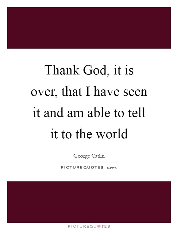 Thank God, it is over, that I have seen it and am able to tell it to the world Picture Quote #1