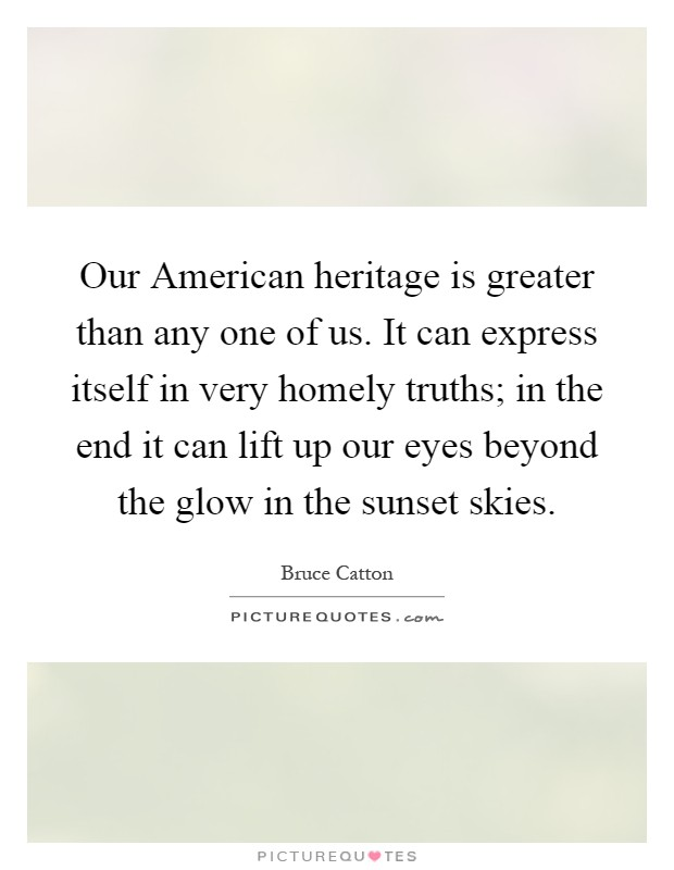 Our American heritage is greater than any one of us. It can express itself in very homely truths; in the end it can lift up our eyes beyond the glow in the sunset skies Picture Quote #1