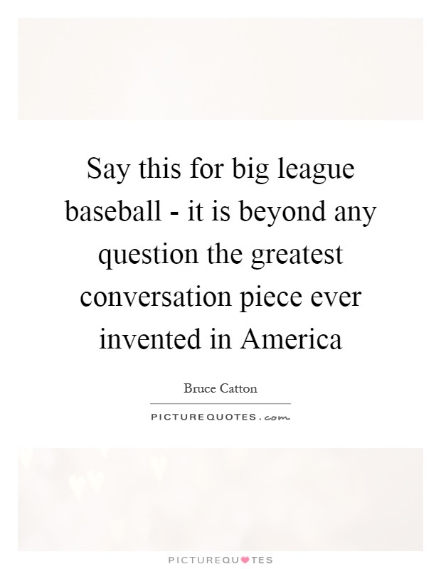 Say this for big league baseball - it is beyond any question the greatest conversation piece ever invented in America Picture Quote #1