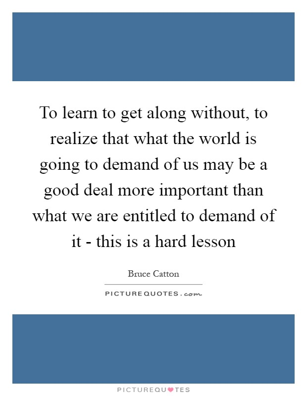 To learn to get along without, to realize that what the world is going to demand of us may be a good deal more important than what we are entitled to demand of it - this is a hard lesson Picture Quote #1
