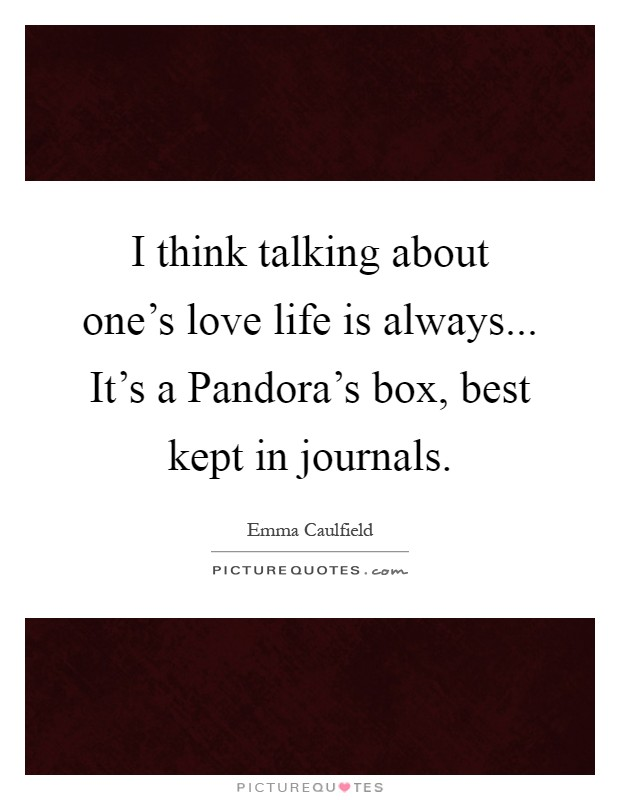 I think talking about one's love life is always... It's a Pandora's box, best kept in journals Picture Quote #1