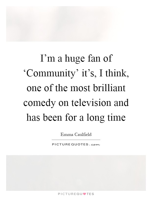 I'm a huge fan of 'Community' it's, I think, one of the most brilliant comedy on television and has been for a long time Picture Quote #1