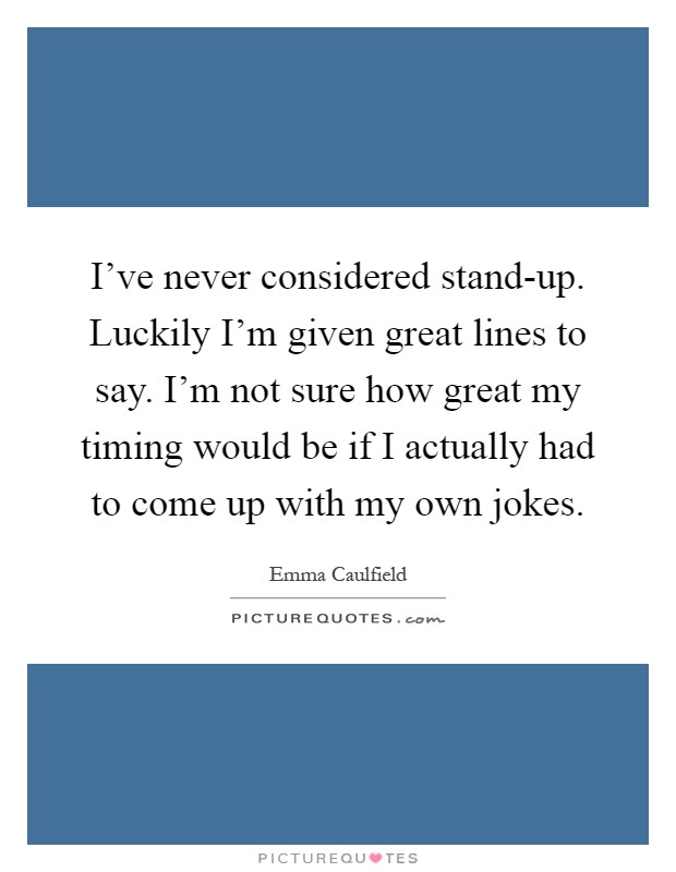 I've never considered stand-up. Luckily I'm given great lines to say. I'm not sure how great my timing would be if I actually had to come up with my own jokes Picture Quote #1
