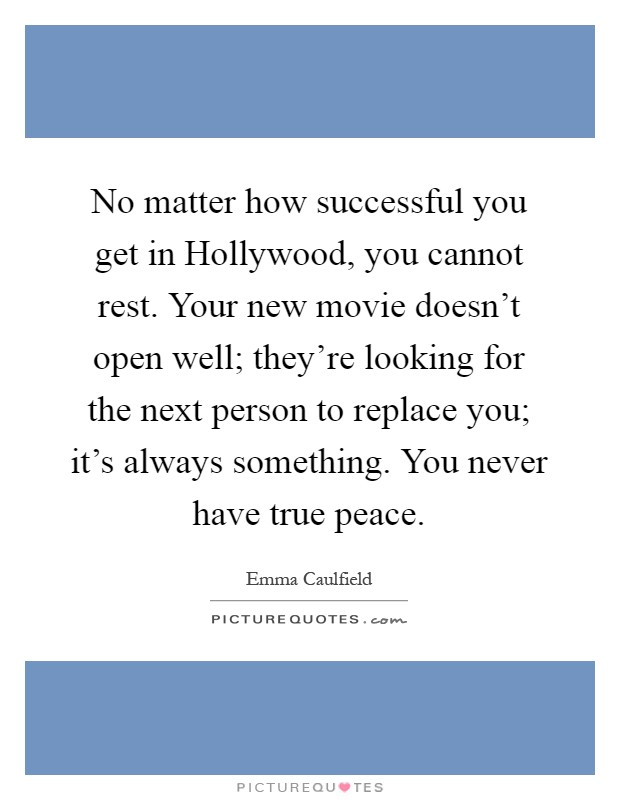 No matter how successful you get in Hollywood, you cannot rest. Your new movie doesn't open well; they're looking for the next person to replace you; it's always something. You never have true peace Picture Quote #1