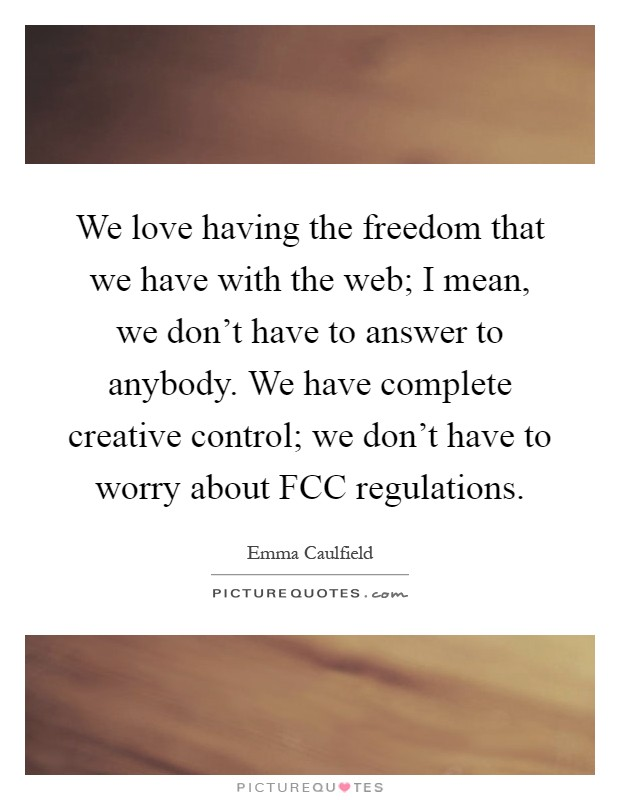 We love having the freedom that we have with the web; I mean, we don't have to answer to anybody. We have complete creative control; we don't have to worry about FCC regulations Picture Quote #1