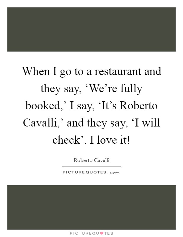 When I go to a restaurant and they say, 'We're fully booked,' I say, 'It's Roberto Cavalli,' and they say, 'I will check'. I love it! Picture Quote #1