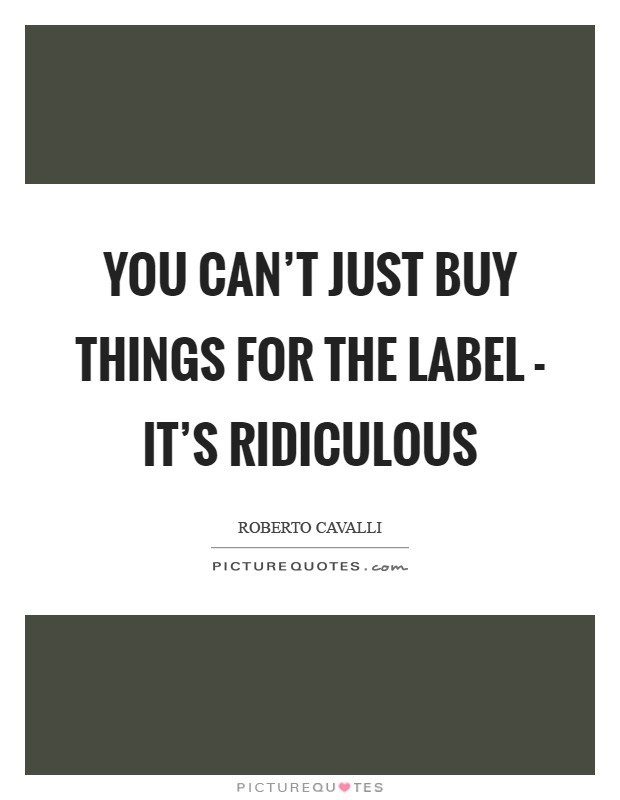 You can't just buy things for the label - it's ridiculous Picture Quote #1