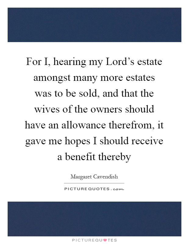 For I, hearing my Lord's estate amongst many more estates was to be sold, and that the wives of the owners should have an allowance therefrom, it gave me hopes I should receive a benefit thereby Picture Quote #1
