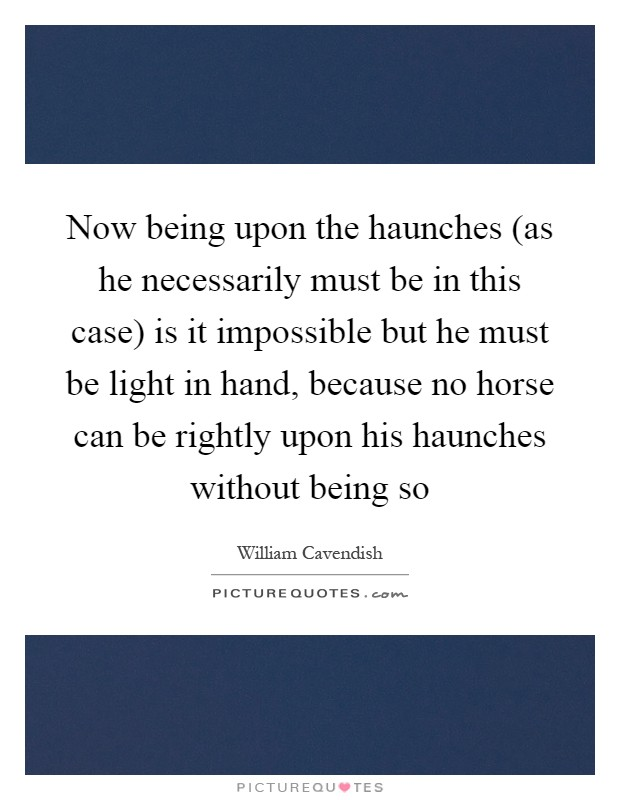 Now being upon the haunches (as he necessarily must be in this case) is it impossible but he must be light in hand, because no horse can be rightly upon his haunches without being so Picture Quote #1