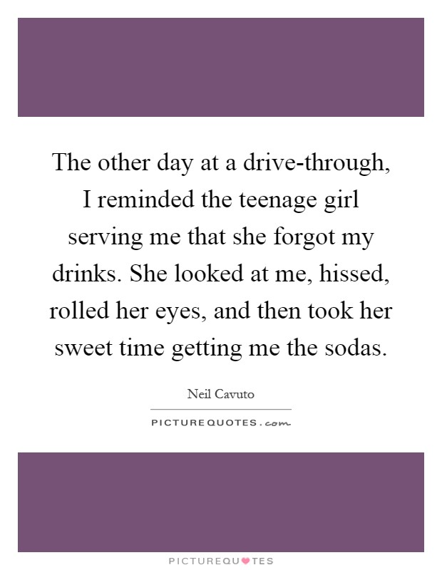 The other day at a drive-through, I reminded the teenage girl serving me that she forgot my drinks. She looked at me, hissed, rolled her eyes, and then took her sweet time getting me the sodas Picture Quote #1