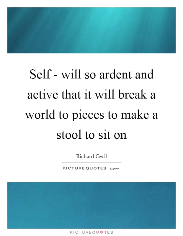 Self Will So Ardent And Active That It Will Break A