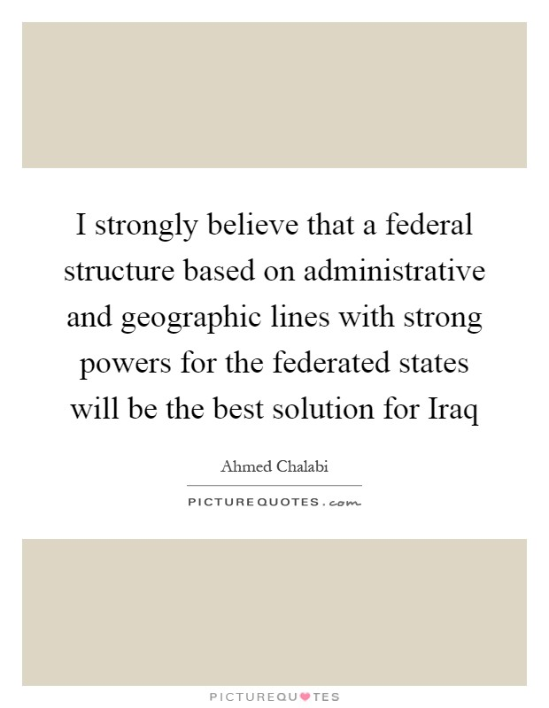 I strongly believe that a federal structure based on administrative and geographic lines with strong powers for the federated states will be the best solution for Iraq Picture Quote #1