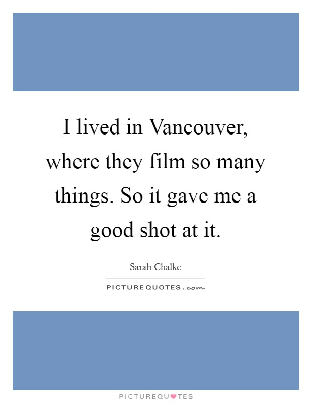 I lived in Vancouver, where they film so many things. So it gave me a good shot at it Picture Quote #1