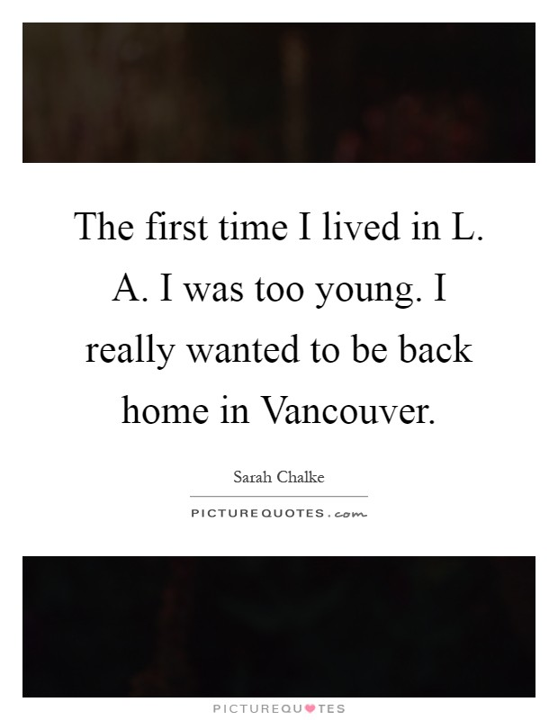 The first time I lived in L. A. I was too young. I really wanted to be back home in Vancouver Picture Quote #1