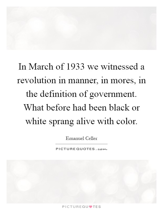 In March of 1933 we witnessed a revolution in manner, in mores, in the definition of government. What before had been black or white sprang alive with color Picture Quote #1
