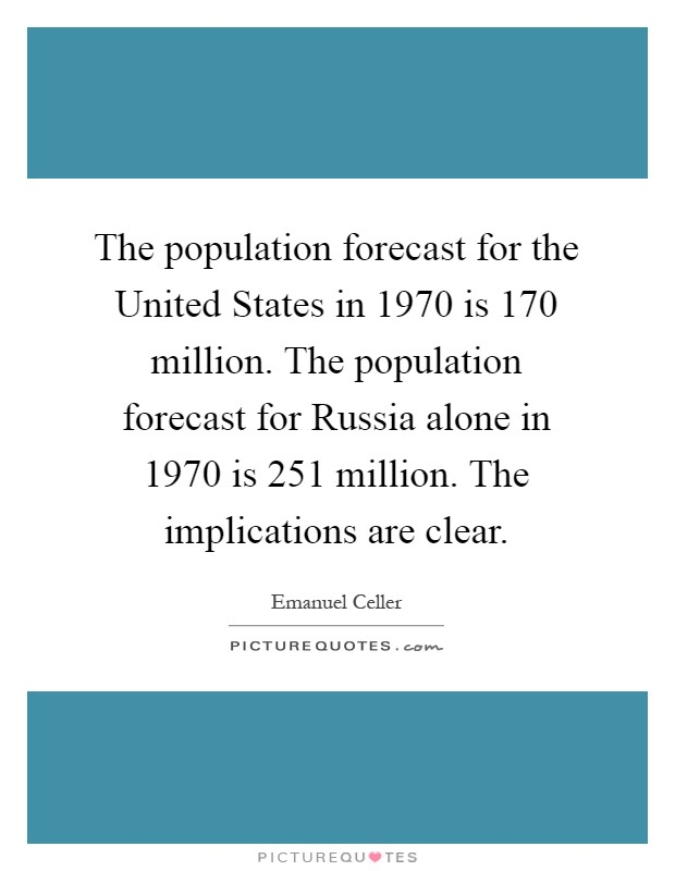 The population forecast for the United States in 1970 is 170 million. The population forecast for Russia alone in 1970 is 251 million. The implications are clear Picture Quote #1