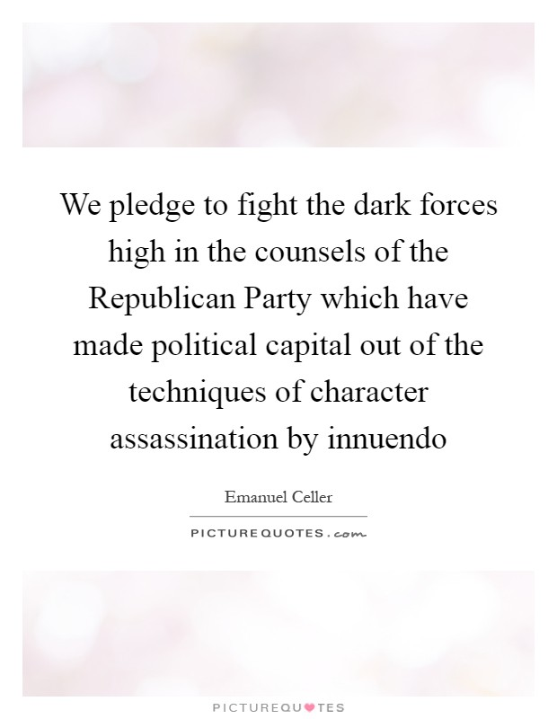 We pledge to fight the dark forces high in the counsels of the Republican Party which have made political capital out of the techniques of character assassination by innuendo Picture Quote #1