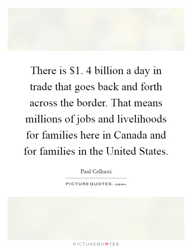 There is $1. 4 billion a day in trade that goes back and forth across the border. That means millions of jobs and livelihoods for families here in Canada and for families in the United States Picture Quote #1