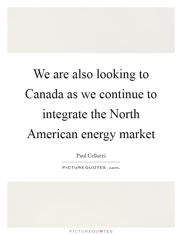 We are also looking to Canada as we continue to integrate the North American energy market Picture Quote #1