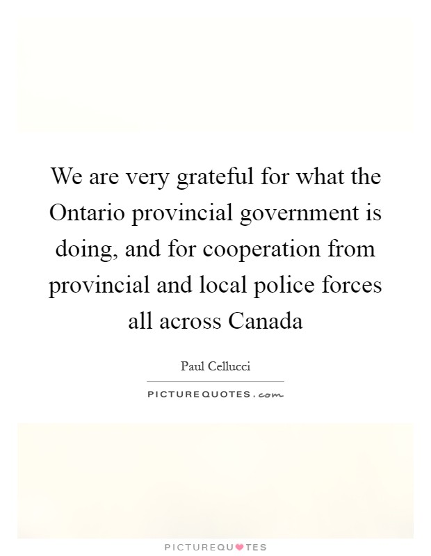 We are very grateful for what the Ontario provincial government is doing, and for cooperation from provincial and local police forces all across Canada Picture Quote #1