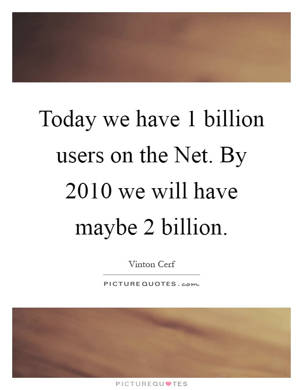 Today we have 1 billion users on the Net. By 2010 we will have maybe 2 billion Picture Quote #1