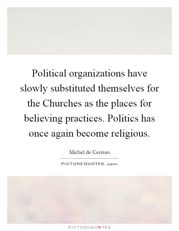 Political organizations have slowly substituted themselves for the Churches as the places for believing practices. Politics has once again become religious Picture Quote #1