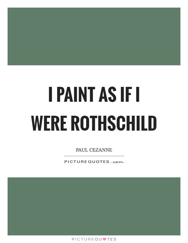 I paint as if I were Rothschild Picture Quote #1