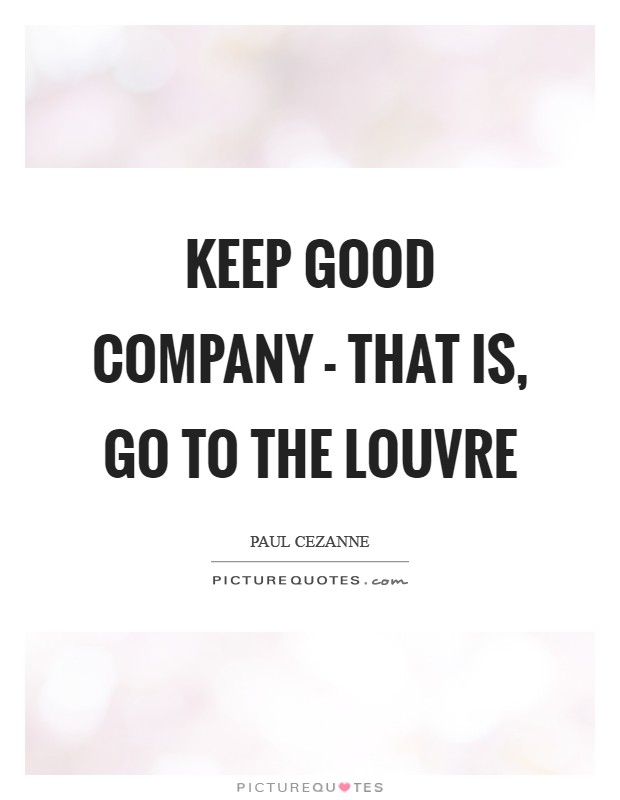 Keep good company - that is, go to the Louvre Picture Quote #1