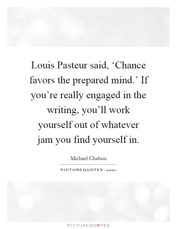 Louis Pasteur said, 'Chance favors the prepared mind.' If you're really engaged in the writing, you'll work yourself out of whatever jam you find yourself in Picture Quote #1