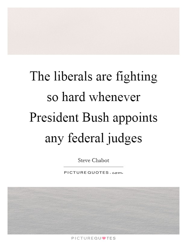 The liberals are fighting so hard whenever President Bush appoints any federal judges Picture Quote #1