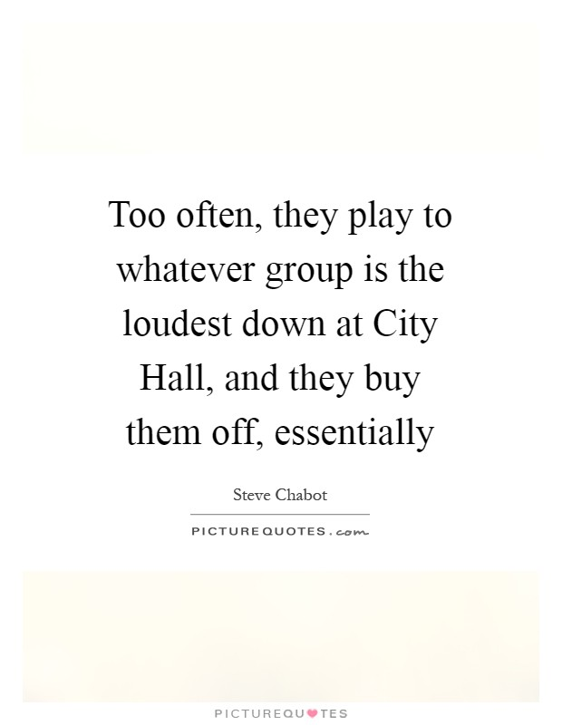 Too often, they play to whatever group is the loudest down at City Hall, and they buy them off, essentially Picture Quote #1